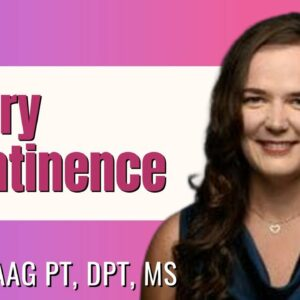 Urinary Incontinence? Bladder Leakage? How to Get Control- Expert Sarah Haag PT DPT